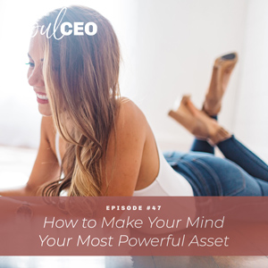 Ep #47: How to Make Your Mind Your Most Powerful Asset