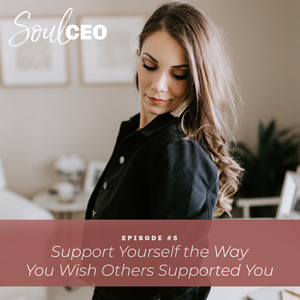 Ep #5: Support Yourself the Way You Wish Others Supported You