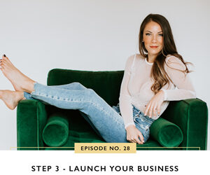 Ep #28: Step 3 – Launch Your Business