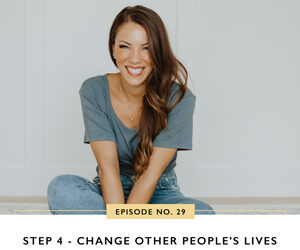 Ep #29: Step 4 – Change Other People's Lives