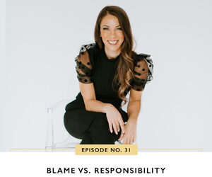 Ep #31: Blame vs. Responsibility