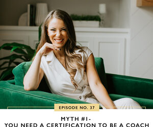 Ep #37: Myth #1- You Need a Certification to Be a Coach