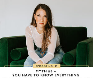 Ep #39: Myth #3 – You Have to Know Everything and Have the Perfect Life to Be a Coach
