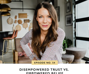 Ep #54: Disempowered Trust vs. Empowered Belief