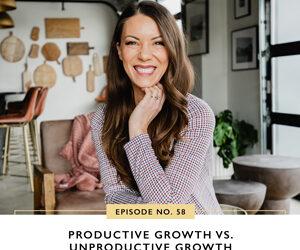 Ep #58: Productive Growth Vs. Unproductive Growth
