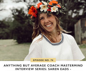 Ep #74: Anything but Average Coach Mastermind Interview Series: Saren Eads – Six Figures in Her First Year in Business